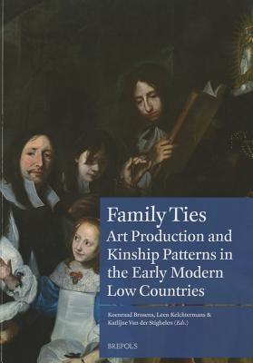 Family Ties: On Art Production, Kinship Patterns and Connections (1600-1800) - Brosens, Koen (Editor), and Kelchtermans, Leen (Editor), and Van Der Stighelen, Katlijne (Editor)