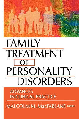 Family Treatment of Personality Disorders: Advances in Clinical Practice - MacFarlane, Malcolm M (Editor)
