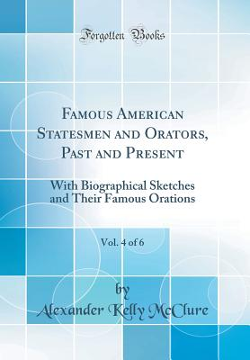 Famous American Statesmen and Orators, Past and Present, Vol. 4 of 6: With Biographical Sketches and Their Famous Orations (Classic Reprint) - McClure, Alexander Kelly
