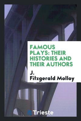 Famous Plays: Their Histories and Their Authors - Molloy, J Fitzgerald