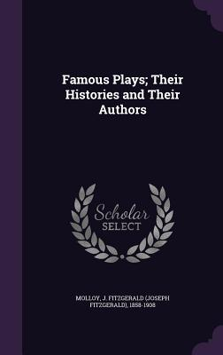 Famous Plays; Their Histories and Their Authors - Molloy, J Fitzgerald 1858-1908