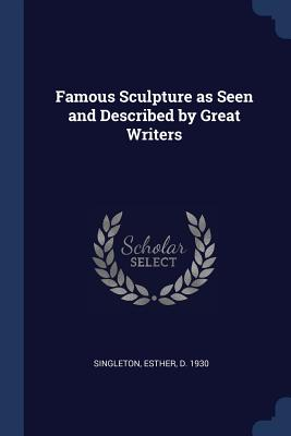 Famous Sculpture as Seen and Described by Great Writers - Singleton, Esther D 1930 (Creator)