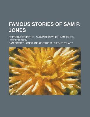 Famous Stories of Sam P. Jones; Reproduced in the Language in Which Sam Jones Uttered Them - Jones, Sam Porter