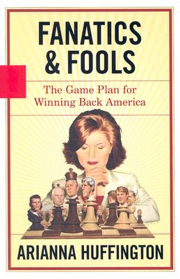 Fanatics and Fools: The Game Plan for Winning Back America - Huffington, Arianna