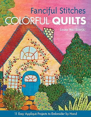 Fanciful Stitches Colorful Quilts: 11 Easy Applique Projects to Embroider by Hand - Wasilowski, Laura