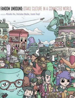 Fandom Unbound: Otaku Culture in a Connected World - Ito, Mizuko (Editor), and Okabe, Daisuke (Editor), and Tsuji, Izumi (Editor)