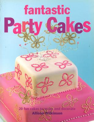 Fantastic Party Cakes: 20 Fun Cakes to Make and Decorate - Wilkinson, Allison