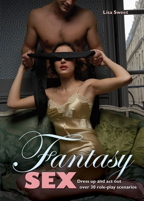 Fantasy Sex: Dress Up and Act Out Over 30 Role-Play Scenarios - Sweet, Lisa
