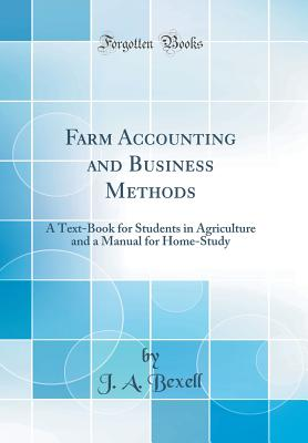 Farm Accounting and Business Methods: A Text-Book for Students in Agriculture and a Manual for Home-Study (Classic Reprint) - Bexell, J A