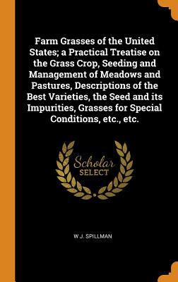 Farm Grasses of the United States; A Practical Treatise on the Grass Crop, Seeding and Management of Meadows and Pastures, Descriptions of the Best Varieties, the Seed and Its Impurities, Grasses for Special Conditions, Etc., Etc. - Spillman, W J