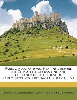 Farm Organizations. Hearings Before the Committee on Banking and Currency of the House of Representatives. Tuesday, February 1, 1921 - United States Congress House Committee (Creator)