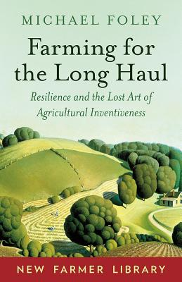 Farming for the Long Haul: Resilience and the Lost Art of Agricultural Inventiveness - Foley, Michael
