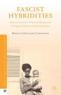 Fascist Hybridities: Representations of Racial Mixing and Diaspora Cultures under Mussolini - Caponetto, Rosetta Giuliani