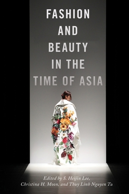 Fashion and Beauty in the Time of Asia - Lee, S Heijin (Editor), and Moon, Christina H (Editor), and Tu, Thuy Linh Nguyen (Editor)