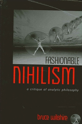 Fashionable Nihilism: A Critique of Analytic Philosophy - Wilshire, Bruce
