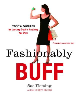 Fashionably Buff: Essential Workouts for Looking Great in Anything You Wear - Fleming, Sue