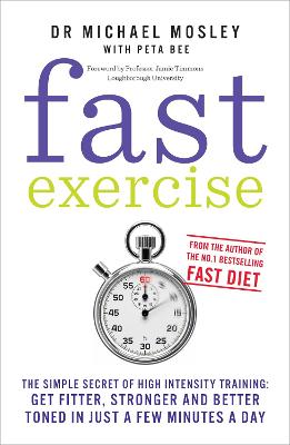 Fast Exercise: The Simple Secret of High Intensity Training-Get Fitter, Stronger and Better Toned in Just a Few Minutes a Day - Mosley, Michael, and Bee, Peta