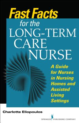 Fast Facts for the Long-Term Care Nurse: What Nursing Home and Assisted Living Nurses Need to Know in a Nutshell - Eliopoulos, Charlotte, Rnc, MPH