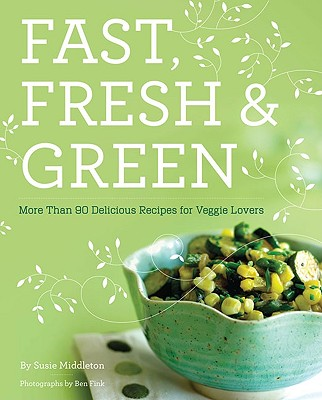 Fast, Fresh, & Green: More Than 90 Delicious Recipes for Veggie Lovers - Middleton, Susie, and Fink, Ben (Photographer)