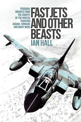Fast Jets and Other Beasts: Personal insights from the cockpit of the Hunter, Phantom, Jaguar, Tornado and many more - Hall, Ian