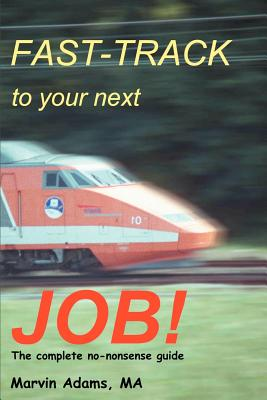 Fast-Track to Your Next Job!: The Complete No-nonsense Guide - Adams, Marvin