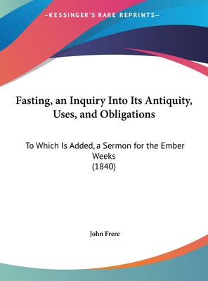 Fasting, an Inquiry Into Its Antiquity, Uses, and Obligations: To Which Is Added, a Sermon for the Ember Weeks (1840) - Frere, John