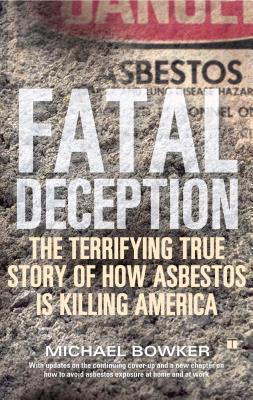 Fatal Deception: The Terrifying True Story of How Asbestos Is Killing America - Bowker, Michael