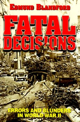 Fatal Decisions: Errors and Blunders in World War II - Blandford, Edmund