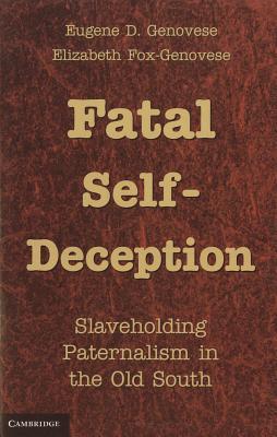 Fatal Self-Deception: Slaveholding Paternalism in the Old South - Genovese, Eugene D., and Fox-Genovese, Elizabeth