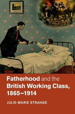 Fatherhood and the British Working Class, 1865-1914 - Strange, Julie-Marie