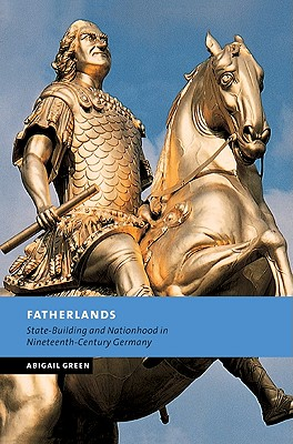 Fatherlands: State-Building and Nationhood in Nineteenth-Century Germany - Green, Abigail