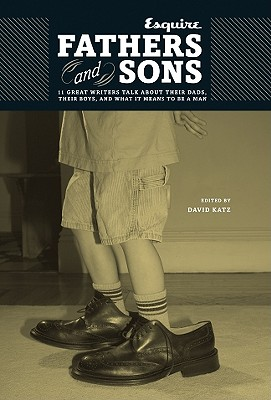 "Fathers and Sons: 11 Great Writers Talk About Their Dads, Their Boys, and What it Means to be a Man - ""Esquire Magazine"", and Katz, David (Editor)"