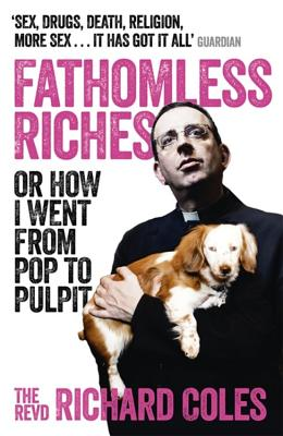 Fathomless Riches: Or How I Went From Pop to Pulpit - Coles, Richard