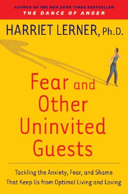 Fear and Other Uninvited Guests: Tackling the Anxiety, Fear, and Shame That Keep Us from Optimal Living and Loving - Lerner, Harriet, PhD, PH D