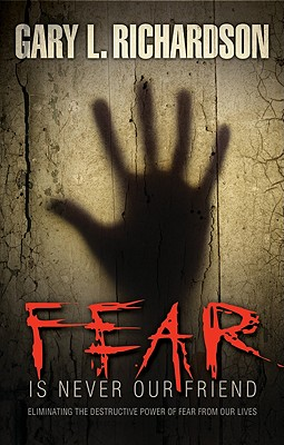 Fear Is Never Our Friend: Eliminating the Destructive Power of Fear from Our Lives - Richardson, Gary L