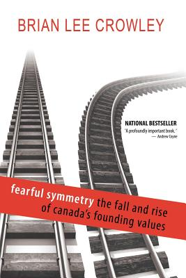 Fearful Symmetry - The Fall and Rise of Canada's Founding Values - Crowley, Brian Lee
