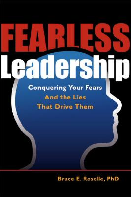 Fearless Leadership: Conquering Your Fears and the Lies That Drive Them - Roselle, Bruce E