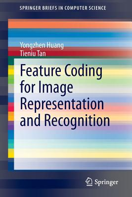 Feature Coding for Image Representation and Recognition - Huang, Yongzhen, and Tan, Tieniu
