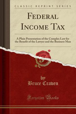 Federal Income Tax: A Plain Presentation of the Complex Law for the Benefit of the Lawyer and the Business Man (Classic Reprint) - Craven, Bruce
