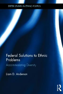 Federal Solutions to Ethnic Problems: Accommodating Diversity - Anderson, Liam D.
