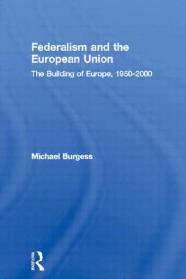 Federalism and the European Union: The Building of Europe, 1950-2000 - Burgess, Michael