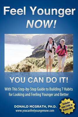 Feel Younger - Now! 21 Days, 7 Habits: A Step-By-Step Guide to Building 7 Habits for Looking and Feeling Younger and Better - McGrath, Don