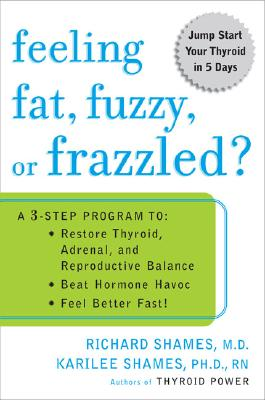 Feeling Fat, Fuzzy, or Frazzled?: A 3-Step Program To: Restore Thyroid, Adrenal, and Reproductive Balance; Beat Hormone Havoc; And Feel Better Fast! - Shames, Richard L, M.D., and Shames, Karilee, PhD