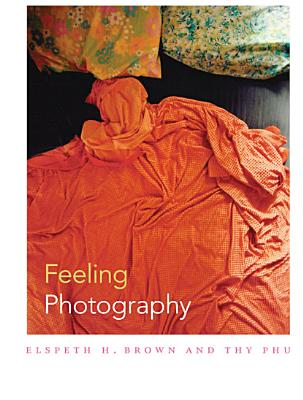 Feeling Photography - Brown, Elspeth H, Professor (Editor), and Phu, Thy (Editor)