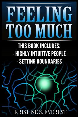 Feeling Too Much: Highly Intuitive People, Setting Boundaries (Empath, Narcissists, Self-Aware, Intuition, Protect Yourself) - Everest, Kristine S