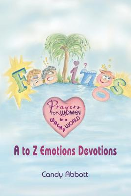 Feelings: Prayers for Women in a Wacky World: A-Z Emotions Devotions - Abbott, Candy