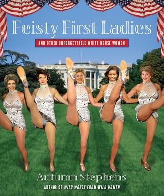 Feisty First Ladies and Other Unforgettable White House Women - Stephens, Autumn