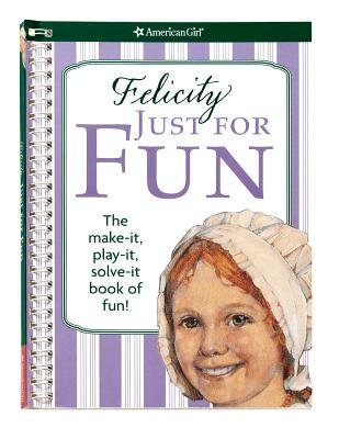 Felicity Just for Fun: The Make-It, Play-It, Solve-It Book of Fun! - Goldberg, Jodi