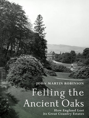 Felling the Ancient Oaks: How England Lost Its Great Country Estates - Robinson, John Martin