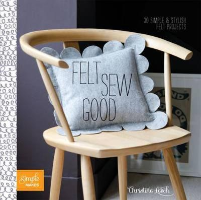 Felt Sew Good: 30 Simple Projects All Cut and Stitched from Felt - Leech, Christine